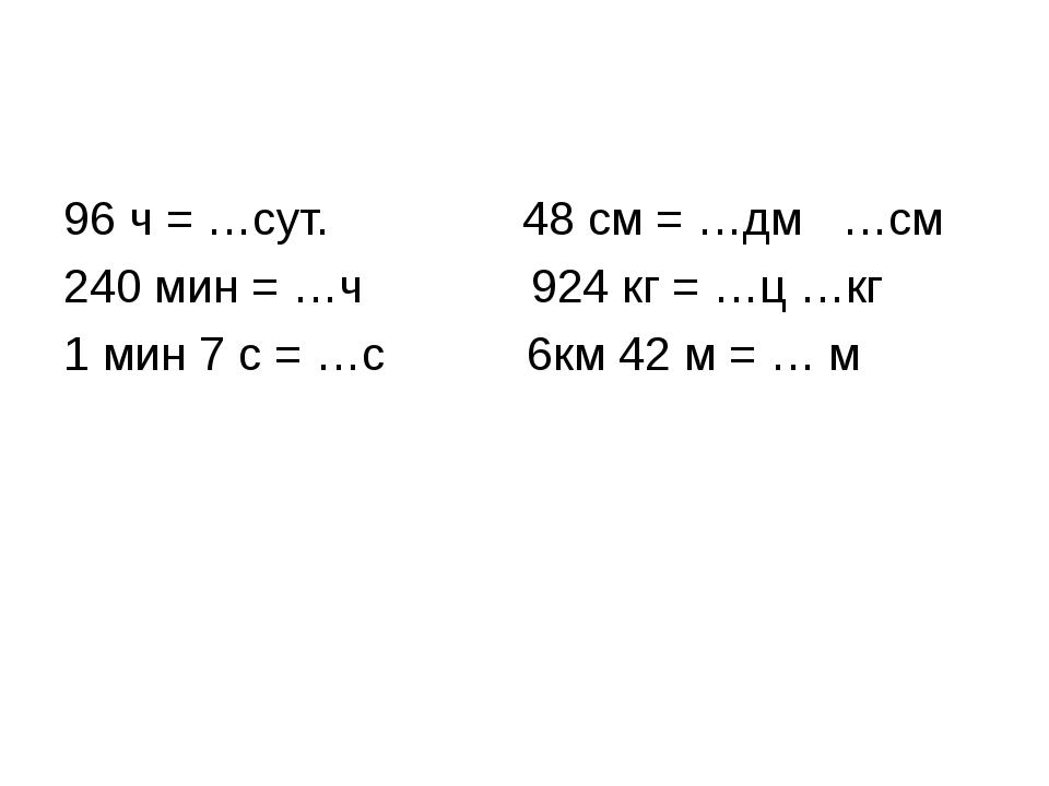 96 ч = …сут. 48 см = …дм …см 240 мин = …ч 924 кг = …ц …кг 1 мин 7 с = …с 6км...