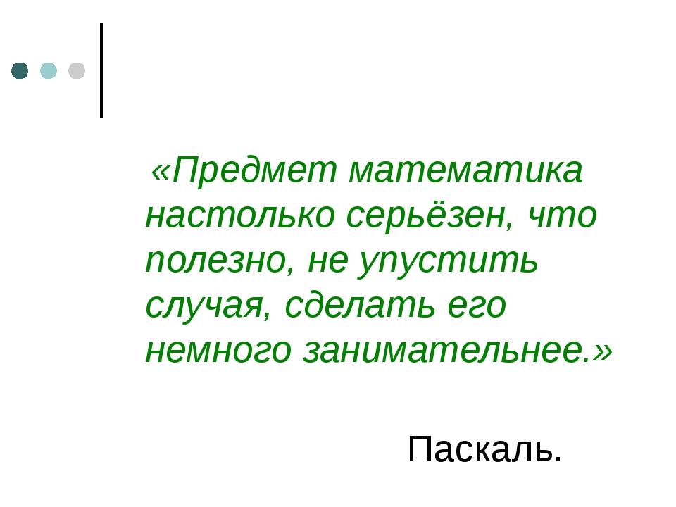 «Предмет математика настолько серьёзен, что полезно, не упустить случая, сде...