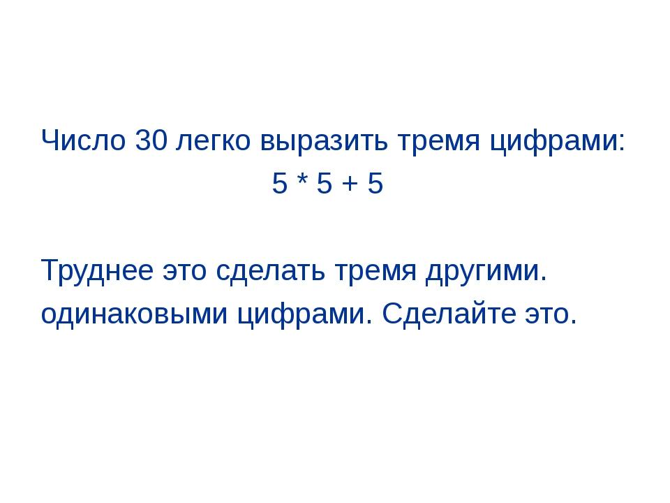 Число 30 легко выразить тремя цифрами: 5 * 5 + 5 Труднее это сделать тремя др...