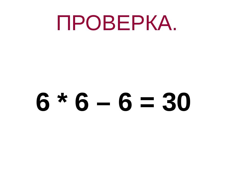 ПРОВЕРКА. 6 * 6 – 6 = 30