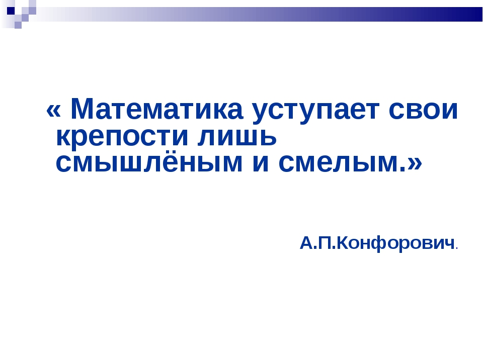 « Математика уступает свои крепости лишь смышлёным и смелым.» А.П.Конфорович.
