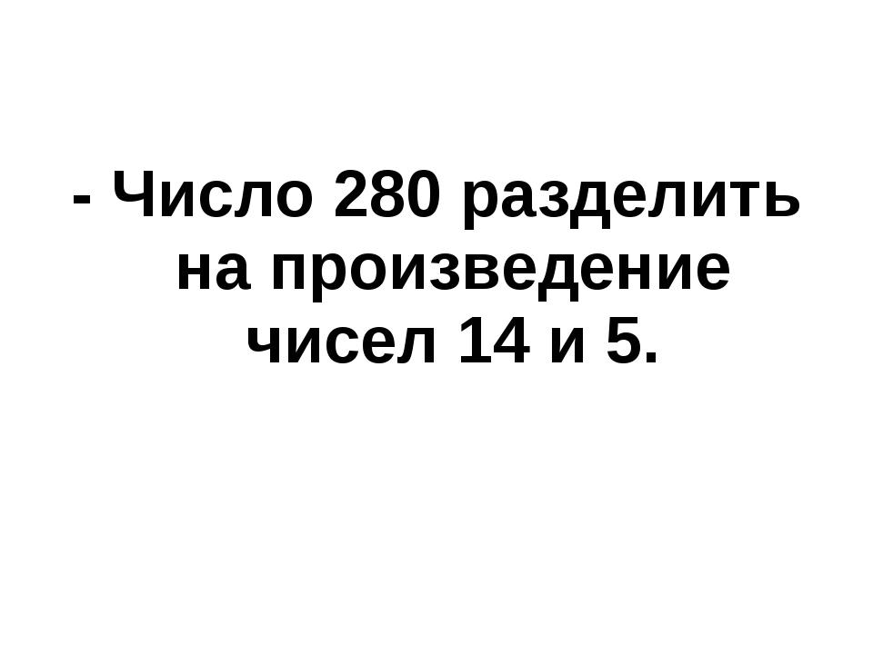 - Число 280 разделить на произведение чисел 14 и 5.