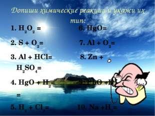 Допиши химические реакции и укажи их тип: 1. H2O2 = 6. HgO= 2. S + O2= 7. Al