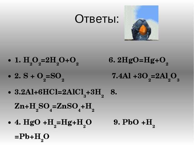 Ответы: 1. H2O2=2H2O+O2 6. 2HgO=Hg+O2 2. S + O2=SO2 7.4Al +3O2=2Al2O3 3.2Al+6...