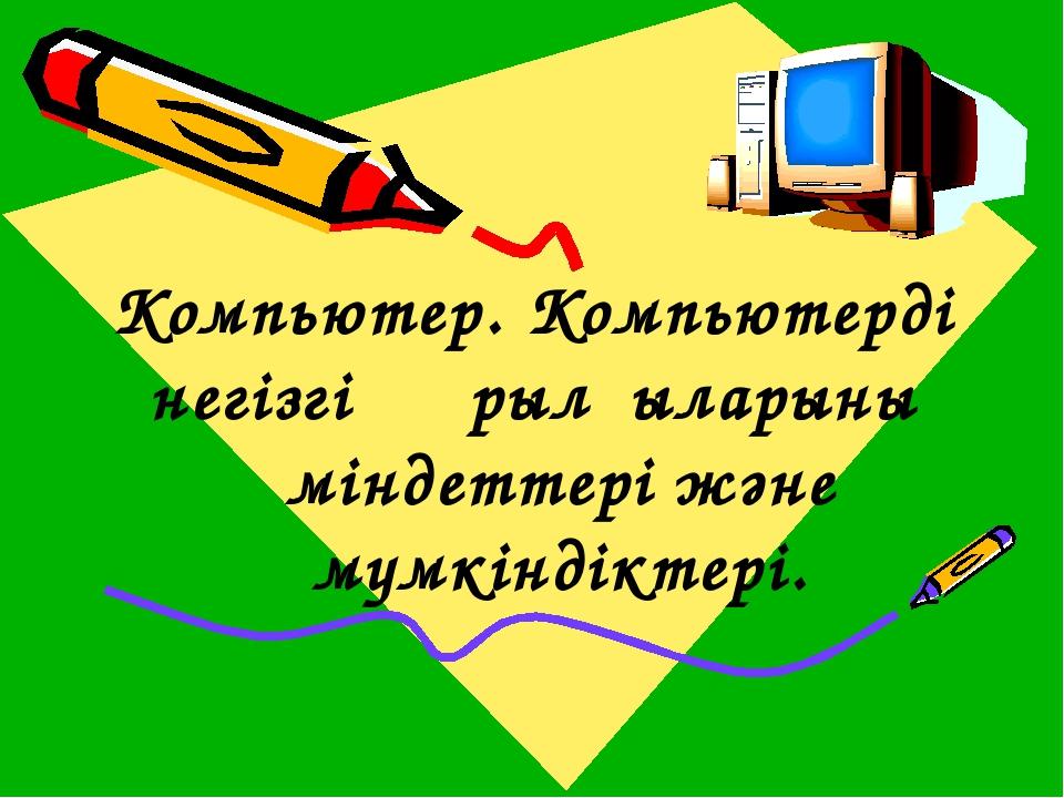Компьютер. Компьютердің негізгі құрылғыларының міндеттері және мүмкіндіктері.