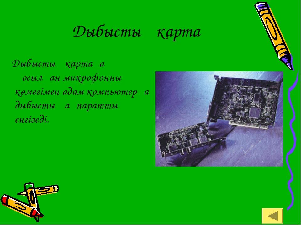 Дыбыстық карта Дыбыстық картаға қосылған микрофонның көмегімен адам компьютер...