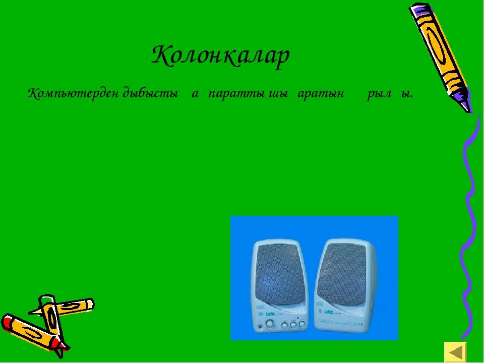 Колонкалар Компьютерден дыбыстық ақпаратты шығаратын құрылғы.