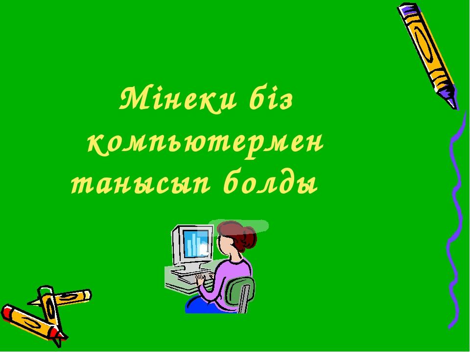 Мінеки біз компьютермен танысып болдық