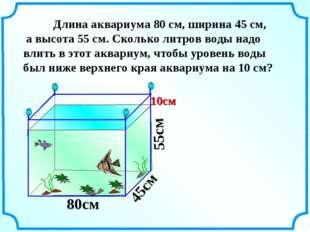 Длина аквариума 80 см, ширина 45 см, а высота 55 см. Сколько литров воды над