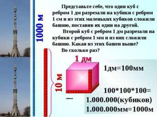1дм=10см 10*10*10= 1000(кубиков) 1дм=100мм 100*100*100= 1.000.000(кубиков) 1.