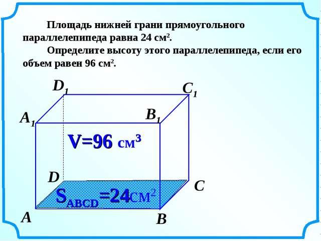 Площадь нижней грани прямоугольного параллелепипеда равна 24 см2. Определите...