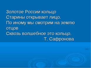 Золотое России кольцо Старины открывает лицо. По иному мы смотрим на землю от