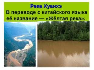Река Хуанхэ В переводе с китайского языка её название — «Жёлтая река».