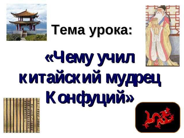 Тема урока: «Чему учил китайский мудрец Конфуций»