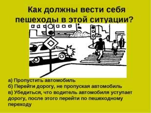 Как должны вести себя пешеходы в этой ситуации? а) Пропустить автомобиль б)