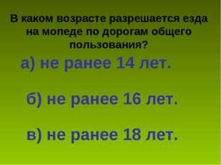 В каком возрасте разрешается езда на мопеде по дорогам общего пользования? а)