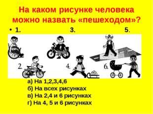 На каком рисунке человека можно назвать «пешеходом»? а) На 1,2,3,4,6 б) На вс