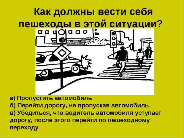 Как должны вести себя пешеходы в этой ситуации? а) Пропустить автомобиль б)...