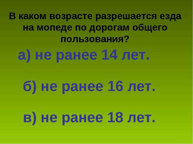 В каком возрасте разрешается езда на мопеде по дорогам общего пользования? а)...