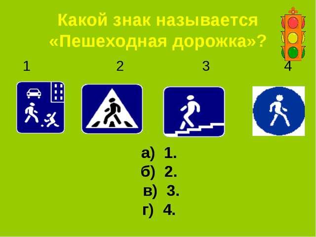 Какой знак называется «Пешеходная дорожка»? 1 2 3 4 а) 1. б) 2. в) 3. г) 4.