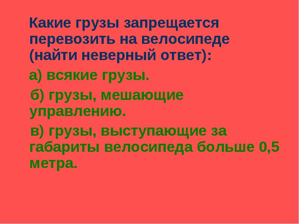 Какие грузы запрещается перевозить на велосипеде (найти неверный ответ): а)...