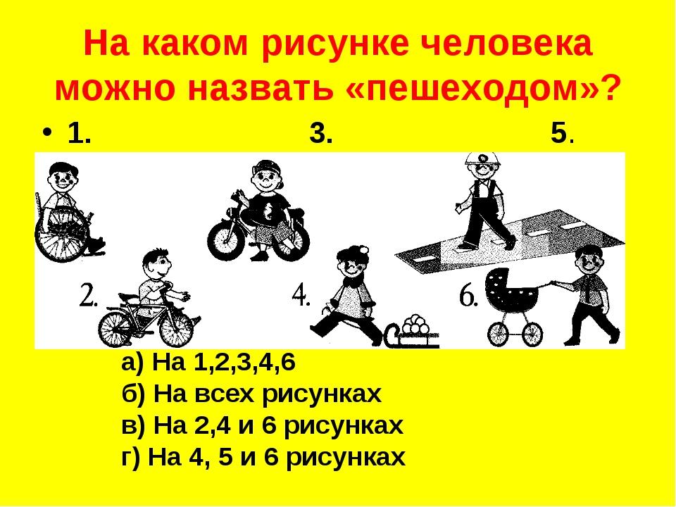 На каком рисунке человека можно назвать «пешеходом»? а) На 1,2,3,4,6 б) На вс...