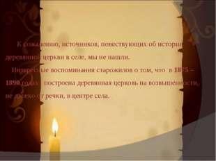 К сожалению, источников, повествующих об истории деревянной церкви в селе, м