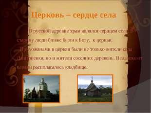 Церковь – сердце села В русской деревне храм являлся сердцем села. В старину