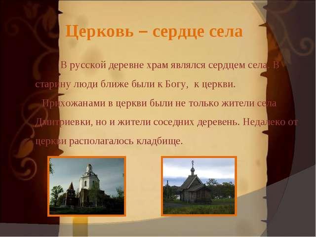 Церковь – сердце села В русской деревне храм являлся сердцем села. В старину...