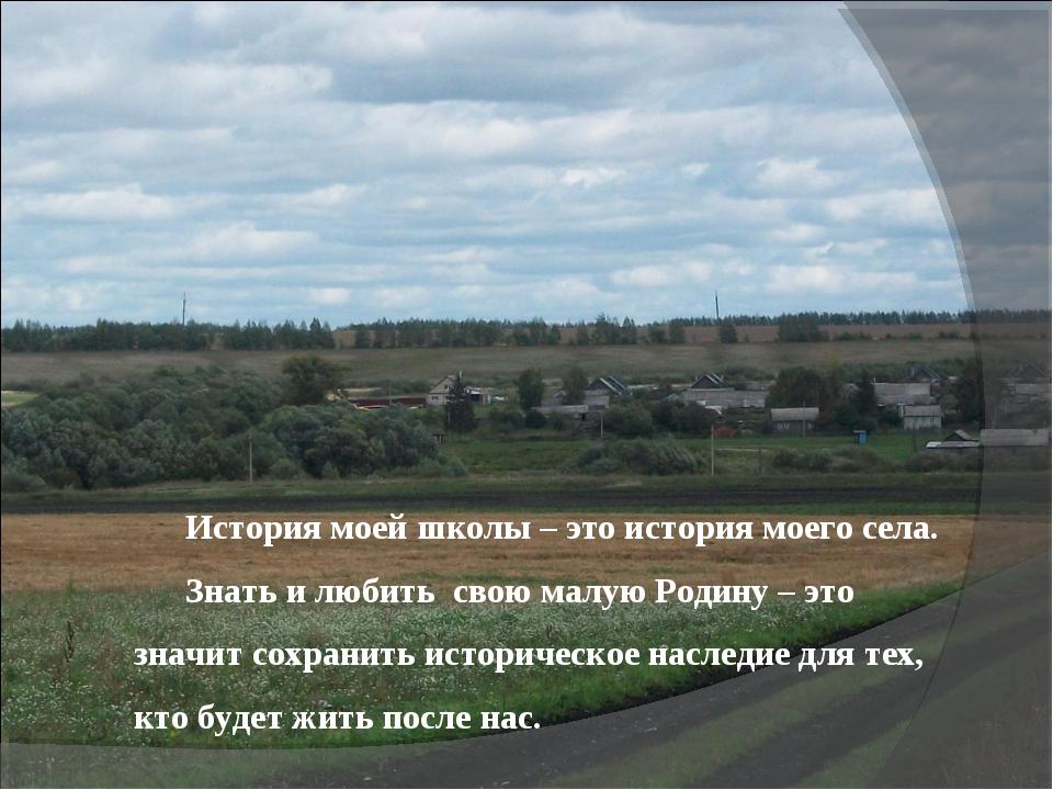 История моей школы – это история моего села. Знать и любить свою малую Родину...