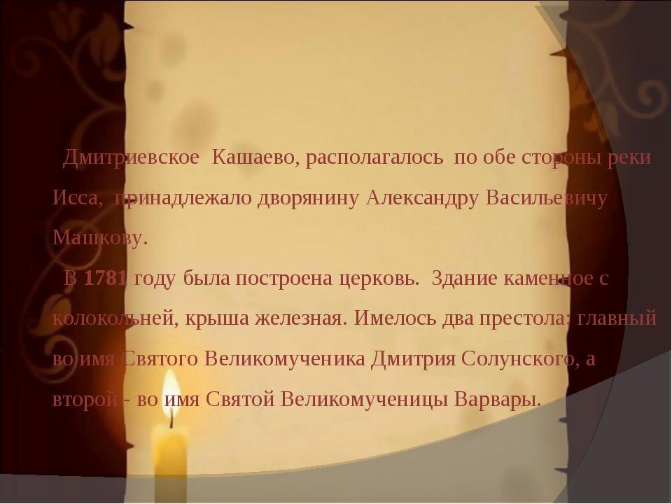 Дмитриевское Кашаево, располагалось по обе стороны реки Исса, принадлежало д...