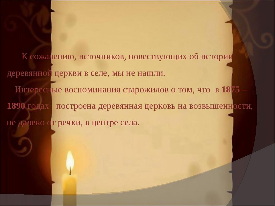 К сожалению, источников, повествующих об истории деревянной церкви в селе, м...