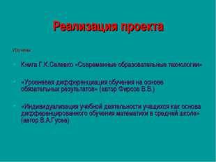 Реализация проекта Изучены: Книга Г.К.Селевко «Современные образовательные те