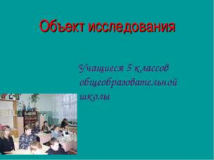 Объект исследования Учащиеся 5 классов общеобразовательной школы