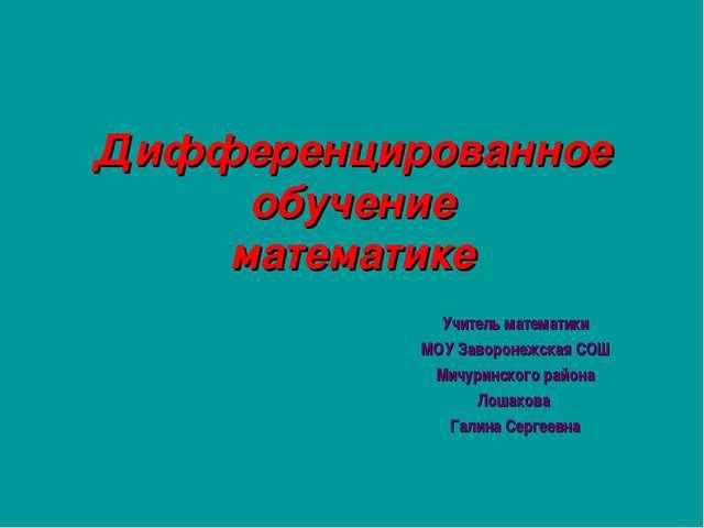 Дифференцированное обучение математике Учитель математики МОУ Заворонежская С...
