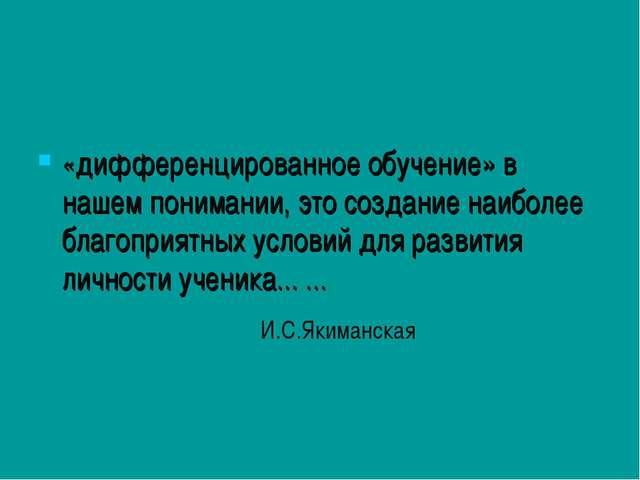 «дифференцированное обучение» в нашем понимании, это создание наиболее благоп...