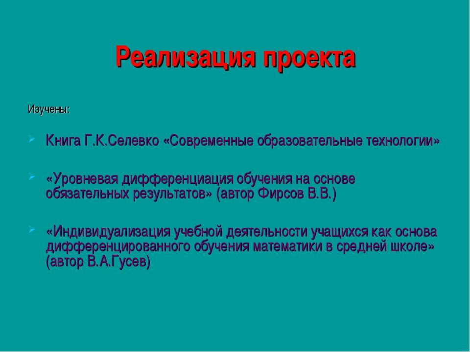 Реализация проекта Изучены: Книга Г.К.Селевко «Современные образовательные те...
