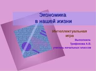 Экономика в нашей жизни Интеллектуальная игра Выполнила Трифонова А.В. учител