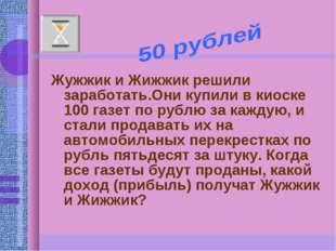 Жужжик и Жижжик решили заработать.Они купили в киоске 100 газет по рублю за к