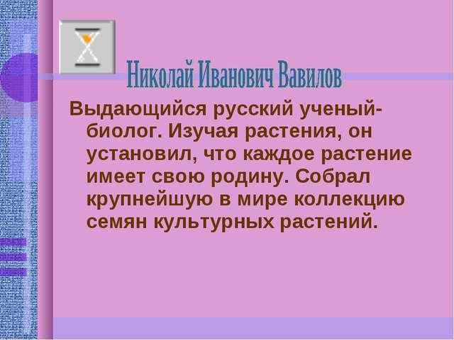 Выдающийся русский ученый-биолог. Изучая растения, он установил, что каждое р...