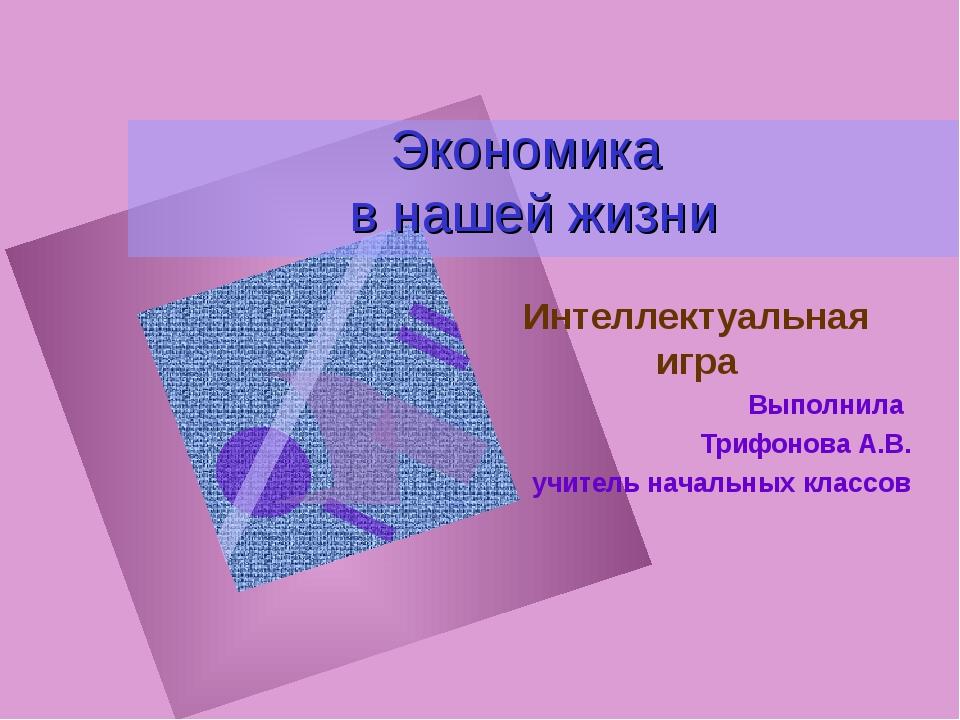 Экономика в нашей жизни Интеллектуальная игра Выполнила Трифонова А.В. учител...