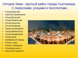 Сегодня Эжва - крупный район города Сыктывкара. С переулками, улицами и просп