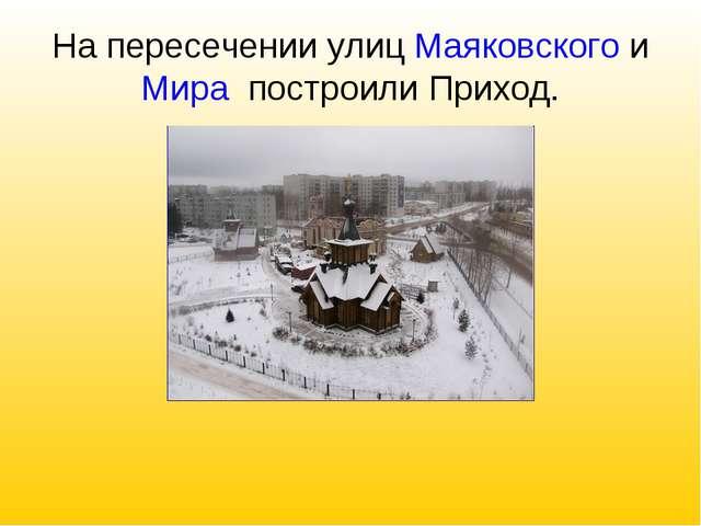На пересечении улиц Маяковского и Мира построили Приход.