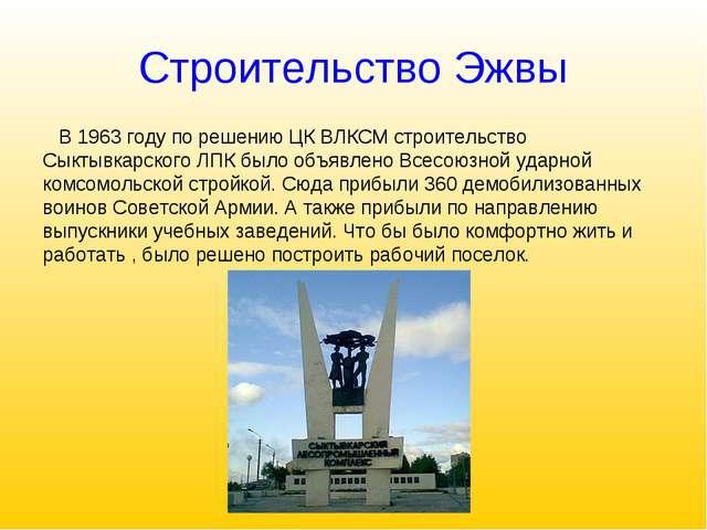 Строительство Эжвы В 1963 году по решению ЦК ВЛКСМ строительство Сыктывкарско...