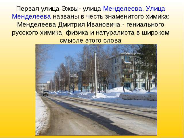 Первая улица Эжвы- улица Менделеева. Улица Менделеева названы в честь знамени...
