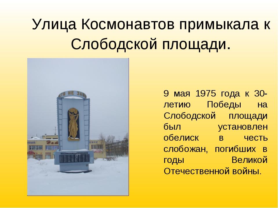 Улица Космонавтов примыкала к Слободской площади. 9 мая 1975 года к 30-летию...