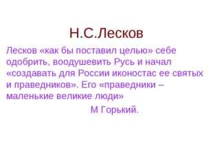 Н.С.Лесков Лесков «как бы поставил целью» себе одобрить, воодушевить Русь и н