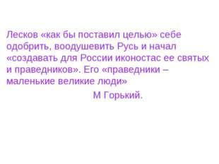 Лесков «как бы поставил целью» себе одобрить, воодушевить Русь и начал «созда