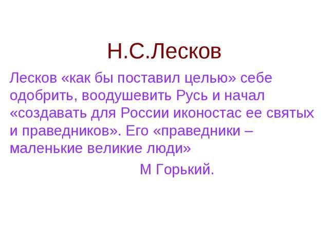 Н.С.Лесков Лесков «как бы поставил целью» себе одобрить, воодушевить Русь и н...