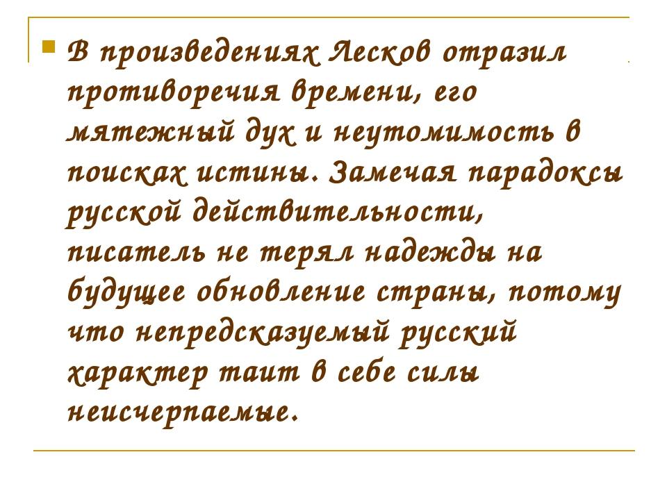 В произведениях Лесков отразил противоречия времени, его мятежный дух и неуто...